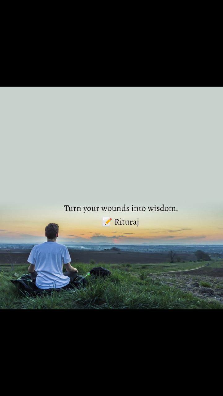 Turn your wounds into wisdom. 📝 Rituraj