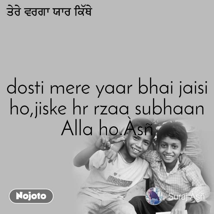 ਤੇਰੇ ਵਰਗਾ ਯਾਰ ਕਿੱਥੇ dosti mere yaar bhai jaisi ho,jiske hr rzaa subhaan Alla ho.Àsñ