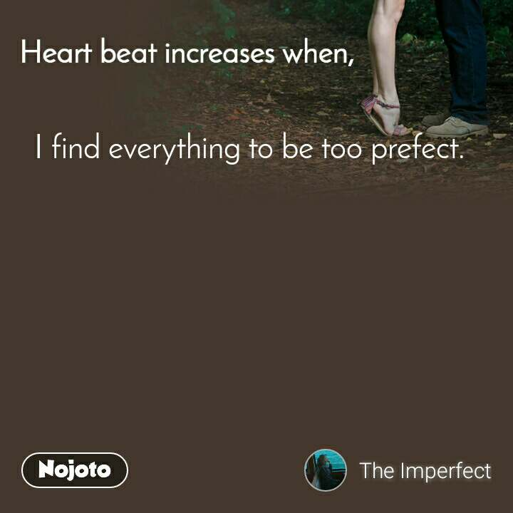 Heart Beat increases when, I find everything to be too prefect.