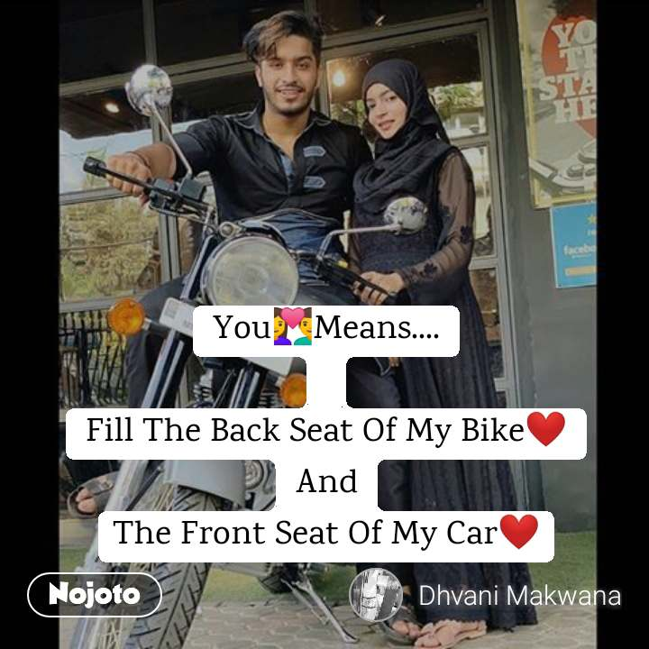 You💑Means....  Fill The Back Seat Of My Bike❤ And The Front Seat Of My Car❤