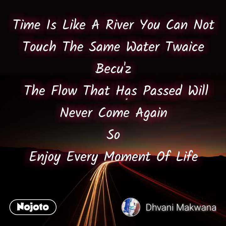 Time Is Like A River You Can Not Touch The Same Water Twaice Becu'z  The Flow That Has Passed Will Never Come Again So Enjoy Every Moment Of Life