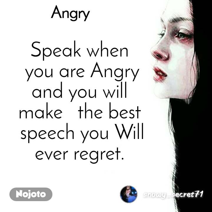 Angry Speak when  you are Angry and you will  make   the best  speech you Will ever regret.