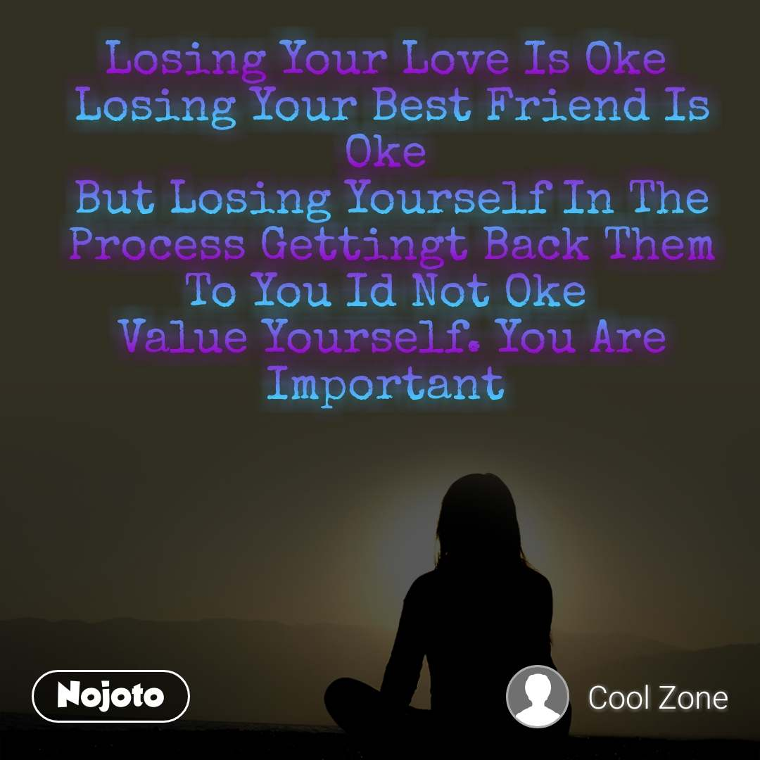 Losing Your Love Is Oke  Losing Your Best Friend Is Oke  But Losing Yourself In The Process Gettingt Back Them To You Id Not Oke  Value Yourself. You Are Important