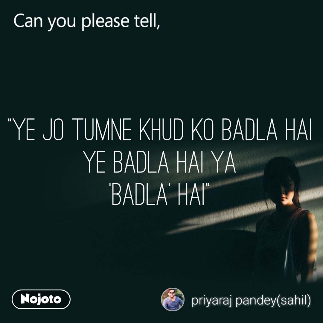 """Can you please tell, """"Ye jo tumne khud ko badla hai ye badla hai ya 'Badla' hai"""""""