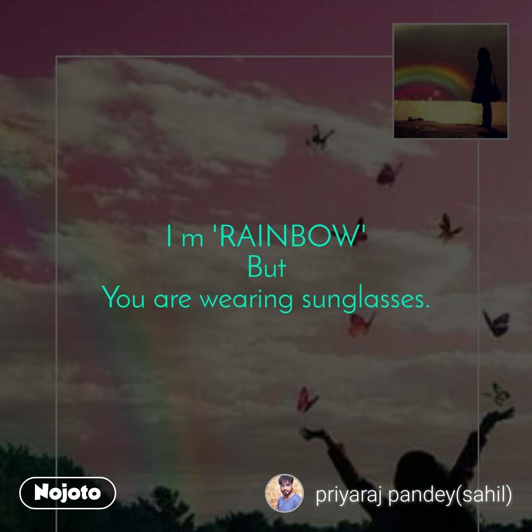 I m 'RAINBOW' But You are wearing sunglasses.