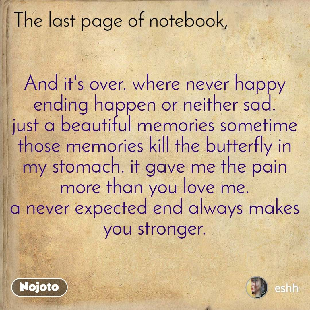 And it's over. where never happy ending happen or neither sad. just a beautiful memories sometime those memories kill the butterfly in my stomach. it gave me the pain more than you love me. a never expected end always makes you stronger.