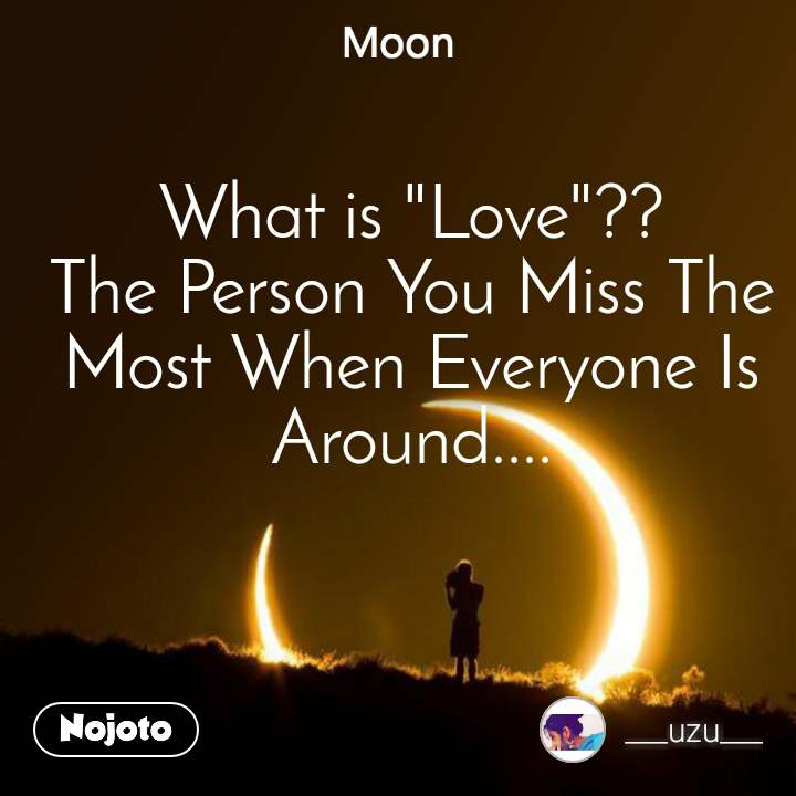 "Moon What is ""Love""?? The Person You Miss The Most When Everyone Is Around...."