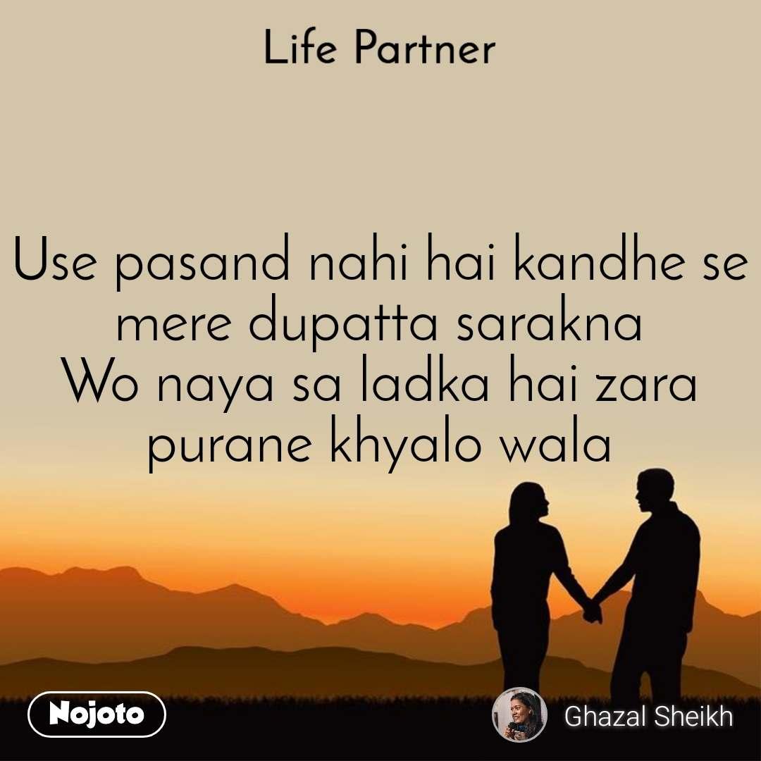 Life partner Use pasand nahi hai kandhe se mere dupatta sarakna Wo naya sa ladka hai zara purane khyalo wala