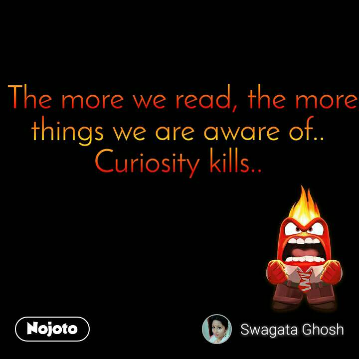 The more we read, the more things we are aware of..  Curiosity kills..