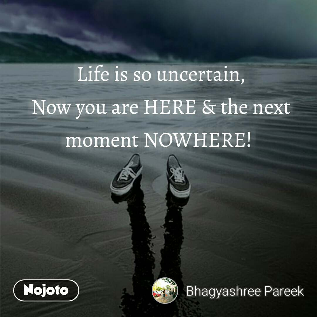 Life is so uncertain, Now you are HERE & the next moment NOWHERE!