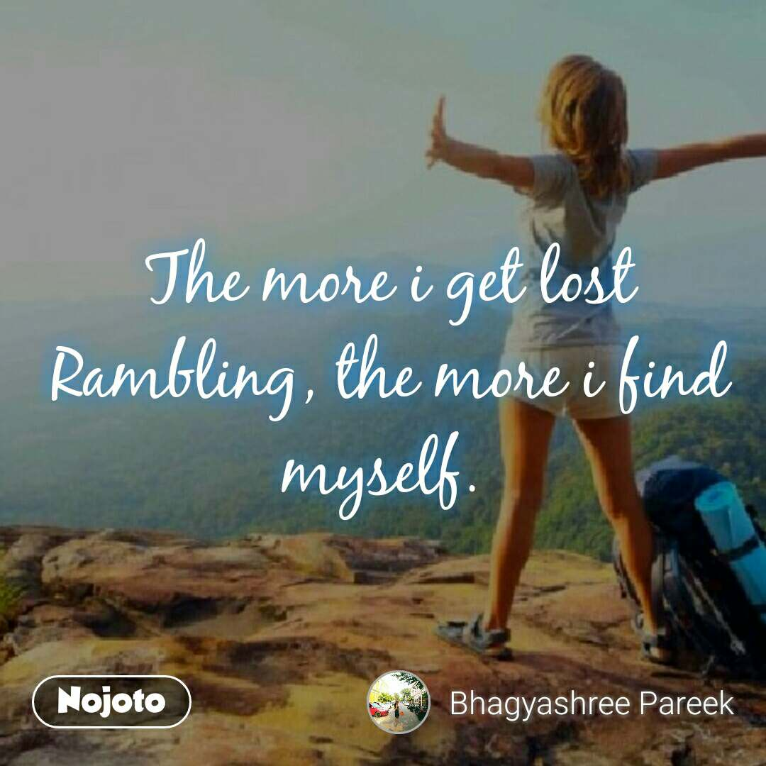 The more i get lost Rambling, the more i find myself.