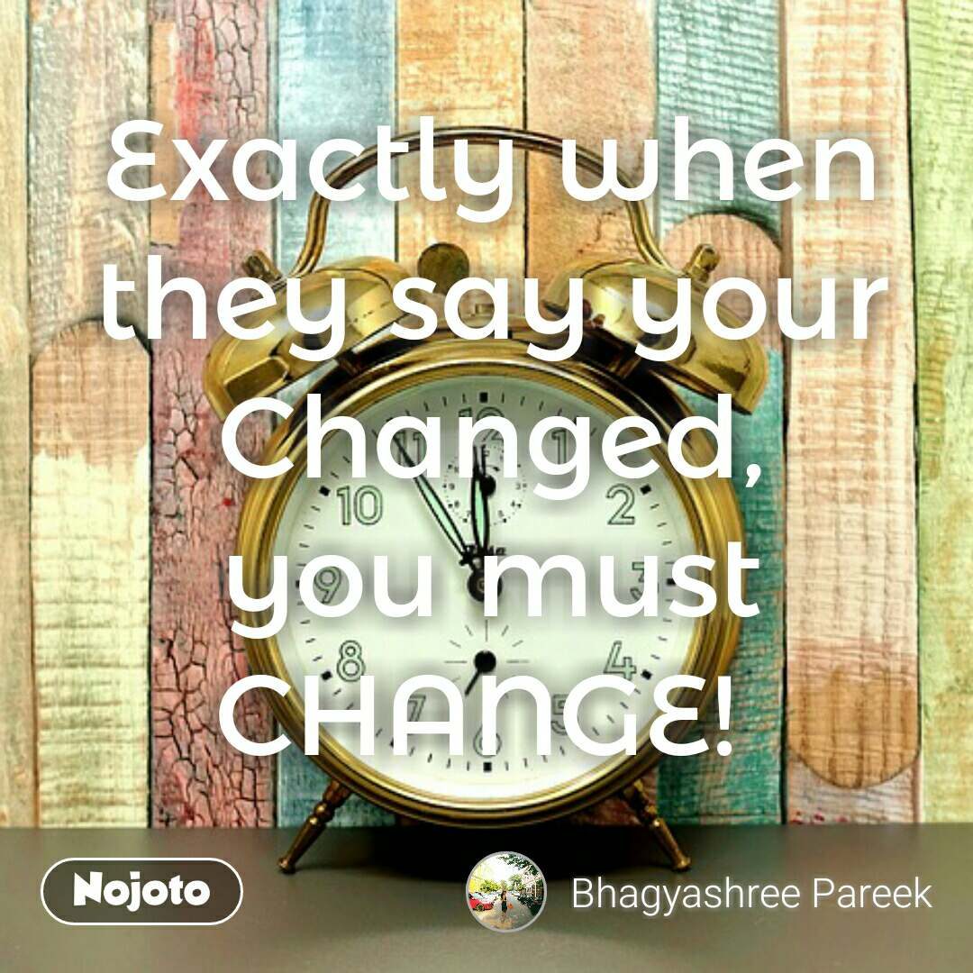 Exactly when they say your Changed, you must CHANGE!