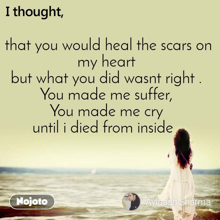 I thought  that you would heal the scars on my heart but what you did wasnt right . You made me suffer, You made me cry until i died from inside .
