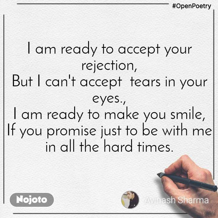#OpenPoetry I am ready to accept your rejection, But I can't accept  tears in your eyes., I am ready to make you smile, If you promise just to be with me in all the hard times.