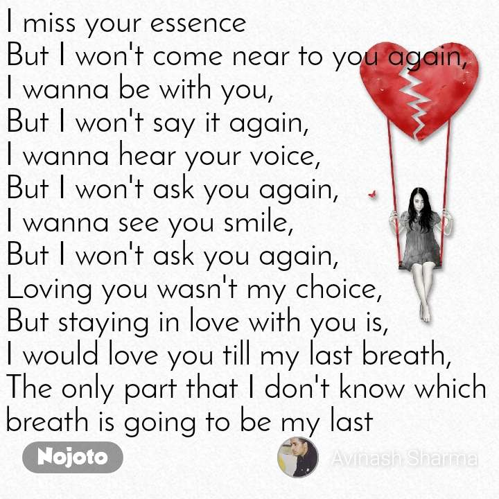 I miss your essence But I won't come near to you again, I wanna be with you, But I won't say it again, I wanna hear your voice, But I won't ask you again, I wanna see you smile, But I won't ask you again, Loving you wasn't my choice, But staying in love with you is, I would love you till my last breath, The only part that I don't know which breath is going to be my last