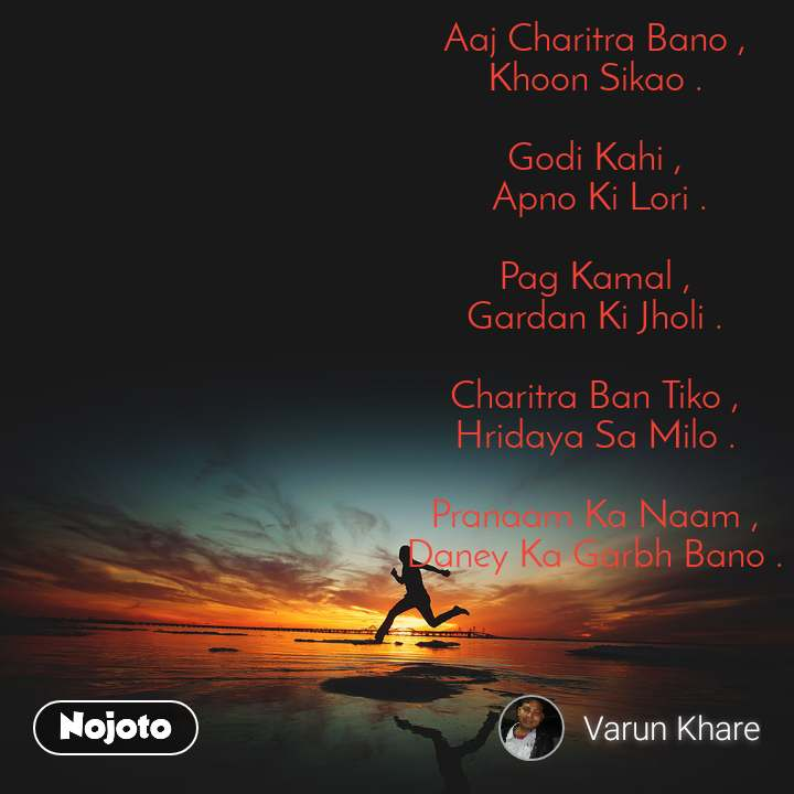 #Motivation Aaj Charitra Bano , Khoon Sikao .  Godi Kahi ,  Apno Ki Lori .  Pag Kamal , Gardan Ki Jholi .  Charitra Ban Tiko , Hridaya Sa Milo .  Pranaam Ka Naam , Daney Ka Garbh Bano .