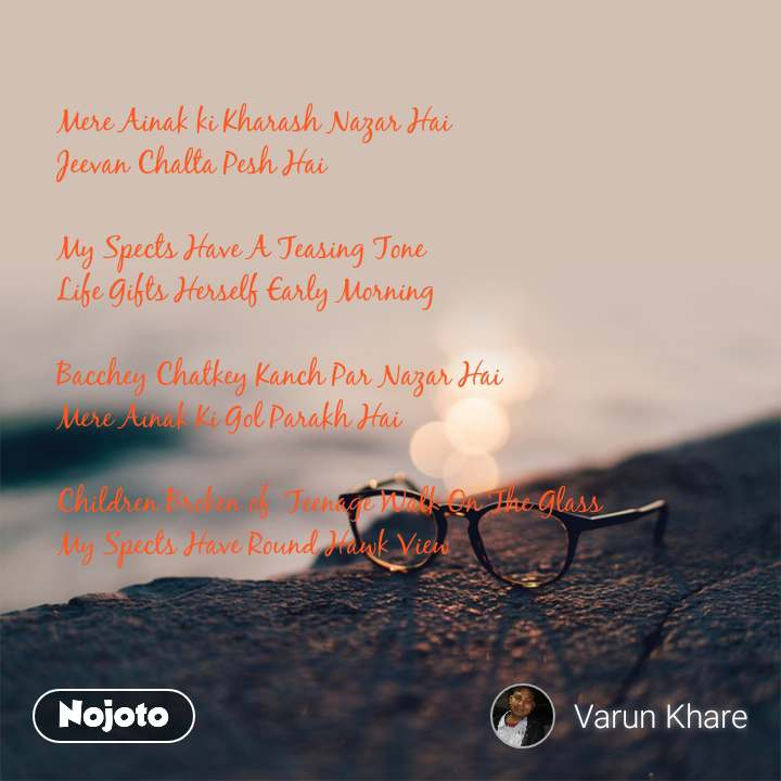 Mere Ainak ki Kharash Nazar Hai  Jeevan Chalta Pesh Hai   My Spects Have A Teasing Tone  Life Gifts Herself Early Morning   Bacchey Chatkey Kanch Par Nazar Hai Mere Ainak Ki Gol Parakh Hai   Children Broken of  Teenage Walk On The Glass  My Spects Have Round Hawk View