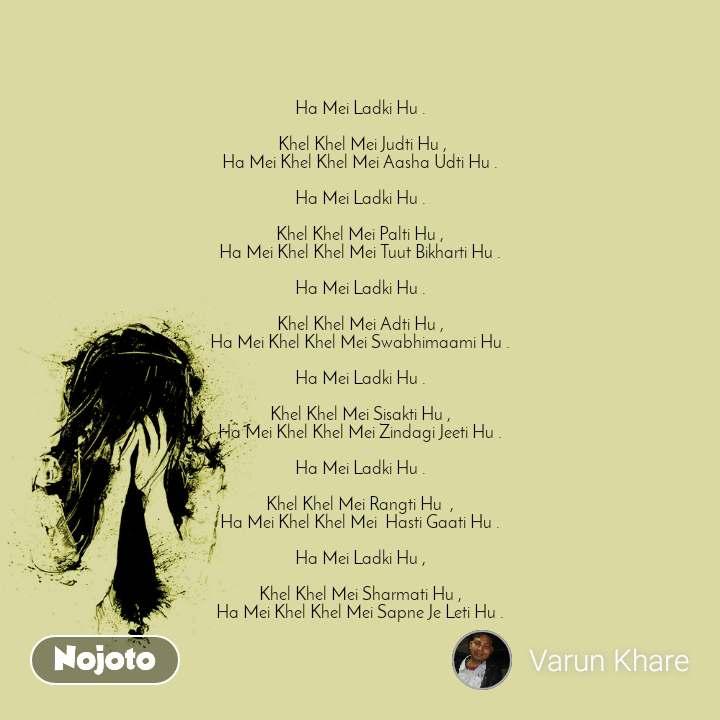 Ha Mei Ladki Hu .   Khel Khel Mei Judti Hu , Ha Mei Khel Khel Mei Aasha Udti Hu .  Ha Mei Ladki Hu .  Khel Khel Mei Palti Hu , Ha Mei Khel Khel Mei Tuut Bikharti Hu .  Ha Mei Ladki Hu .  Khel Khel Mei Adti Hu , Ha Mei Khel Khel Mei Swabhimaami Hu .  Ha Mei Ladki Hu .  Khel Khel Mei Sisakti Hu , Ha Mei Khel Khel Mei Zindagi Jeeti Hu .   Ha Mei Ladki Hu .  Khel Khel Mei Rangti Hu  , Ha Mei Khel Khel Mei  Hasti Gaati Hu .  Ha Mei Ladki Hu ,  Khel Khel Mei Sharmati Hu , Ha Mei Khel Khel Mei Sapne Je Leti Hu .