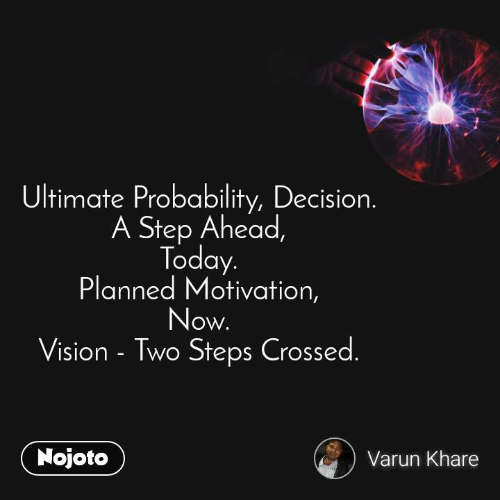 Ultimate Probability, Decision. A Step Ahead, Today. Planned Motivation, Now. Vision - Two Steps Crossed.