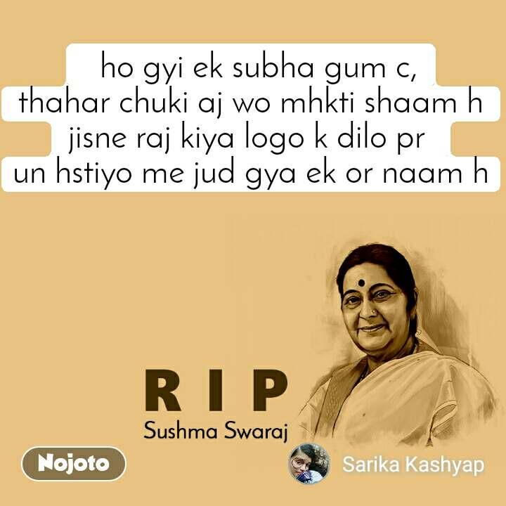 RIP Sushma Swaraj   ho gyi ek subha gum c, thahar chuki aj wo mhkti shaam h jisne raj kiya logo k dilo pr  un hstiyo me jud gya ek or naam h