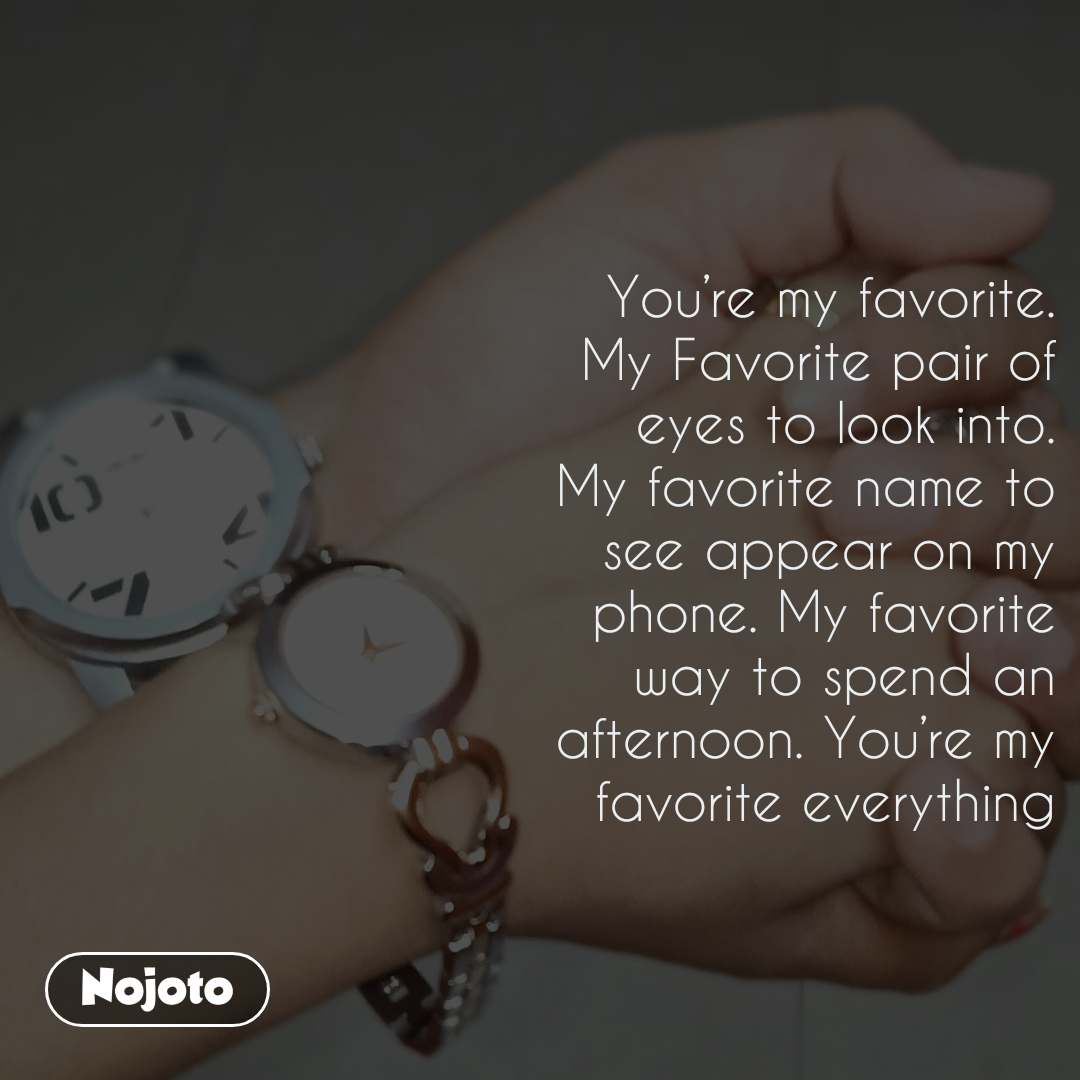 It was my dream You're my favorite. My Favorite pair of eyes to look into. My favorite name to see appear on my phone. My favorite way to spend an afternoon. You're my favorite everything