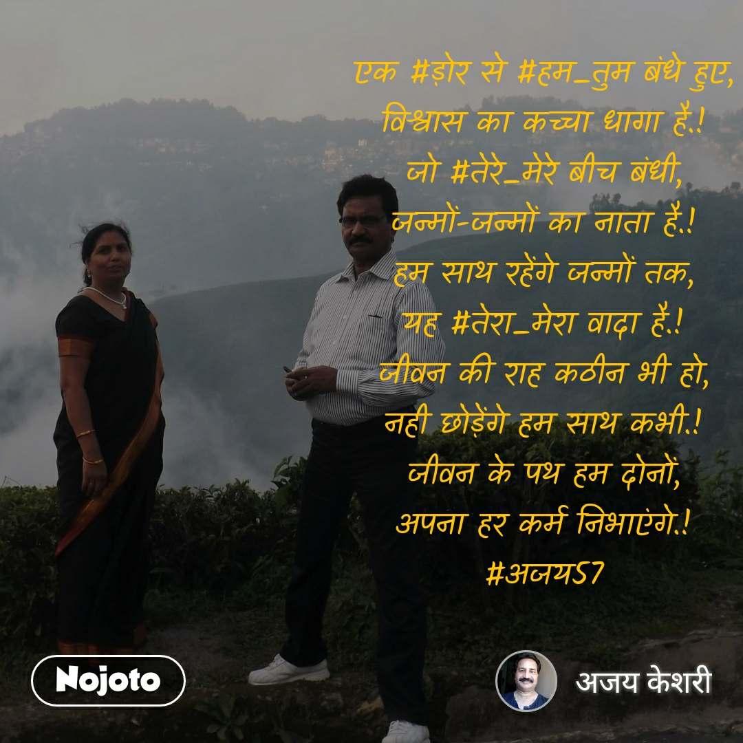 एक #ड़ोर से #हम_तुम बंधे हुए, विश्वास का कच्चा धागा है.! जो #तेरे_मेरे बीच बंधी, जन्मों-जन्मों का नाता है.! हम साथ रहेंगे जन्मों तक, यह #तेरा_मेरा वादा है.! जीवन की राह कठीन भी हो, नही छोड़ेंगे हम साथ कभी.! जीवन के पथ हम दोनों, अपना हर कर्म निभाएंगे.! #अजय57