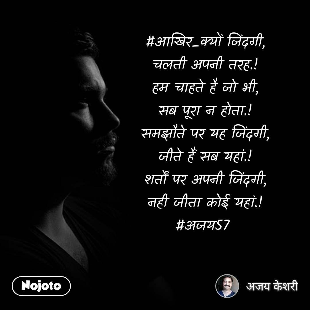 #आखिर_क्यों जिंदगी, चलती अपनी तरह.! हम चाहते है जो भी, सब पूरा न होता.! समझौते पर यह जिंदगी, जीते हैं सब यहां.! शर्तों पर अपनी जिंदगी, नही जीता कोई यहां.! #अजय57