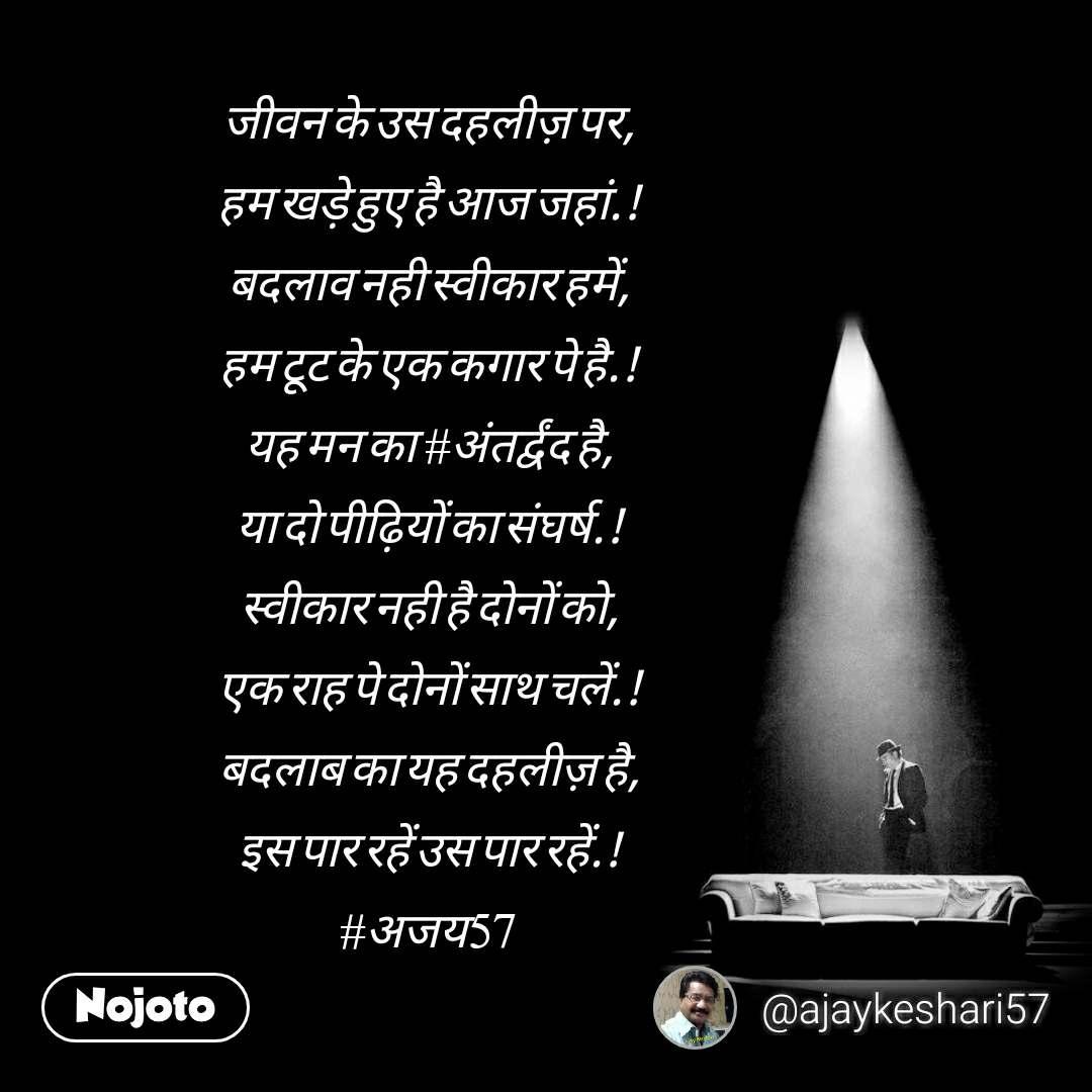 जीवन के उस दहलीज़ पर, हम खड़े हुए है आज जहां.! बदलाव नही स्वीकार हमें, हम टूट के एक कगार पे है.! यह मन का  #अंतर्द्वंद है, या दो पीढ़ियों का संघर्ष.! स्वीकार नही है दोनों को, एक राह पे दोनों साथ चलें.! बदलाब का यह दहलीज़ है, इस पार रहें उस पार रहें.! #अजय57