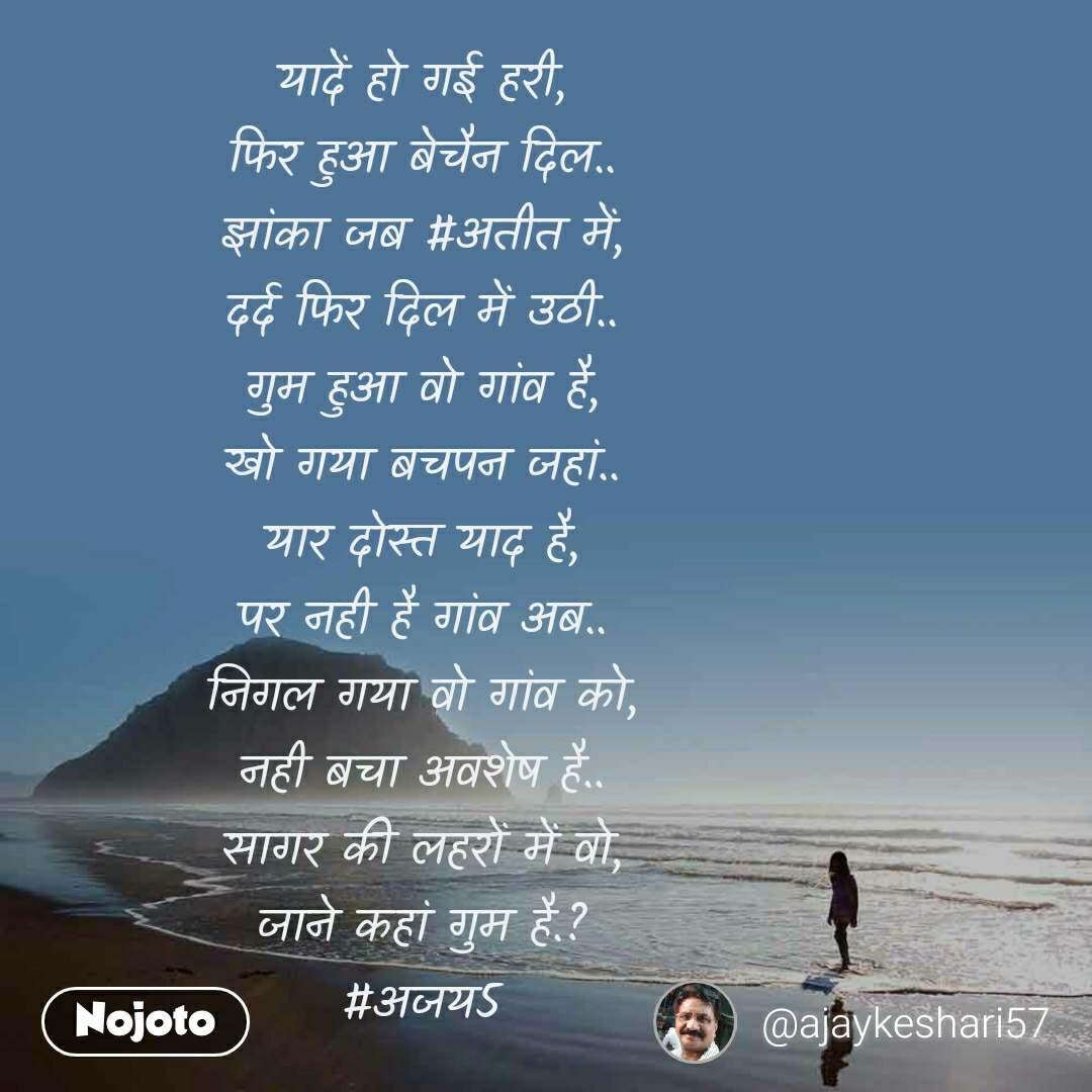 यादें हो गई हरी, फिर हुआ बेचैन दिल.. झांका जब #अतीत में, दर्द फिर दिल में उठी.. गुम हुआ वो गांव है, खो गया बचपन जहां.. यार दोस्त याद है, पर नही है गांव अब.. निगल गया वो गांव को, नही बचा अवशेष है.. सागर की लहरों में वो, जाने कहां गुम है.? #अजय5