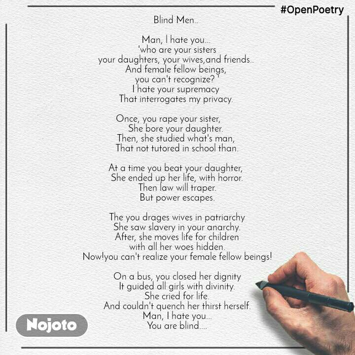 #OpenPoetry Blind Men..   Man, l hate you...  'who are your sisters your daughters, your wives,and friends..  And female fellow beings,  you can't recognize? ' I hate your supremacy  That interrogates my privacy.   Once, you rape your sister,        She bore your daughter.  Then, she studied what's man,  That not tutored in school than.  At a time you beat your daughter,  She ended up her life, with horror. Then law will traper. But power escapes.  The you drages wives in patriarchy She saw slavery in your anarchy. After, she moves life for children with all her woes hidden. Now!you can't realize your female fellow beings!  On a bus, you closed her dignity It guided all girls with divinity. She cried for life. And couldn't quench her thirst herself. Man, I hate you... You are blind....