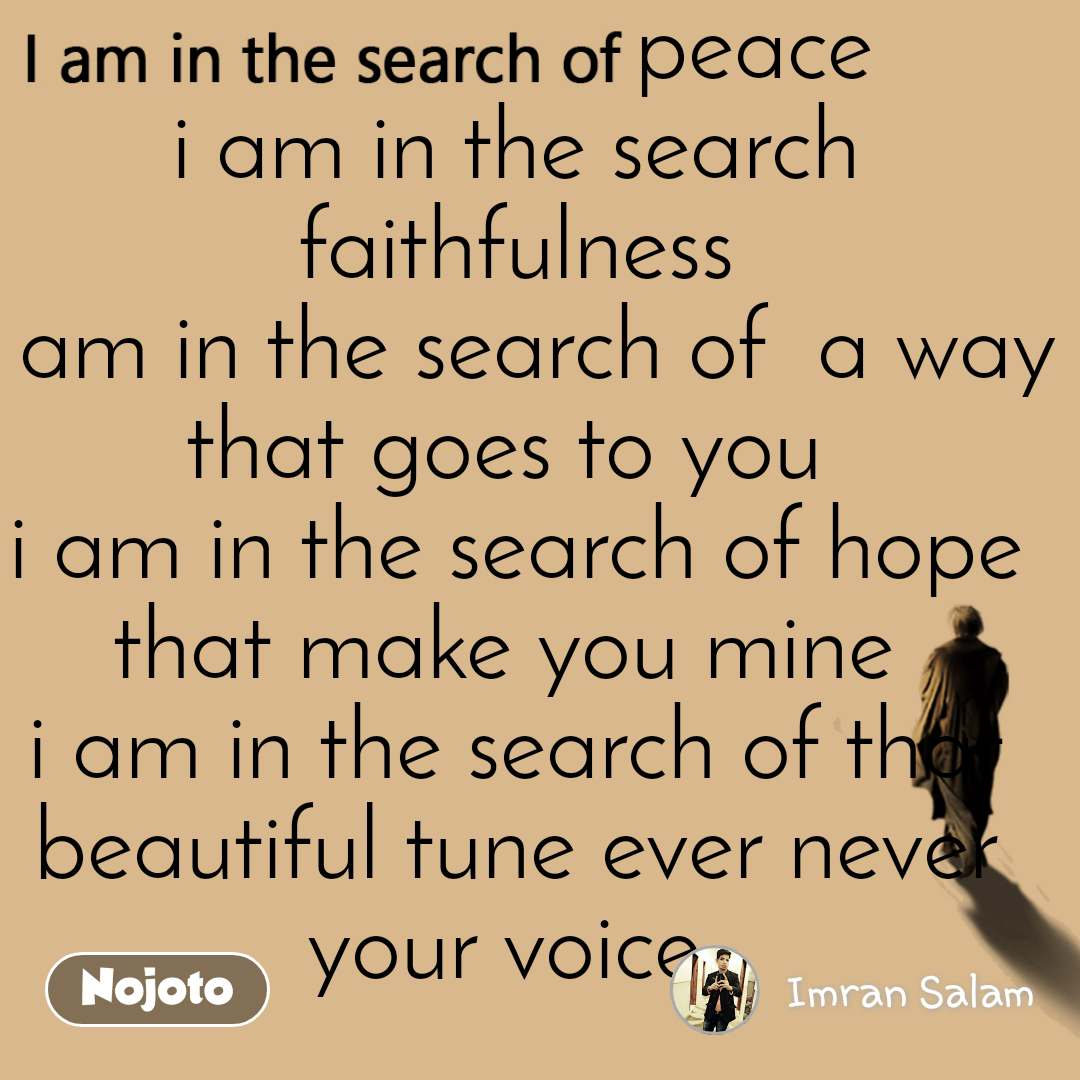 I am in the search of                    peace i am in the search faithfulness i am in the search of  a way that goes to you  i am in the search of hope that make you mine  i am in the search of that beautiful tune ever never your voice