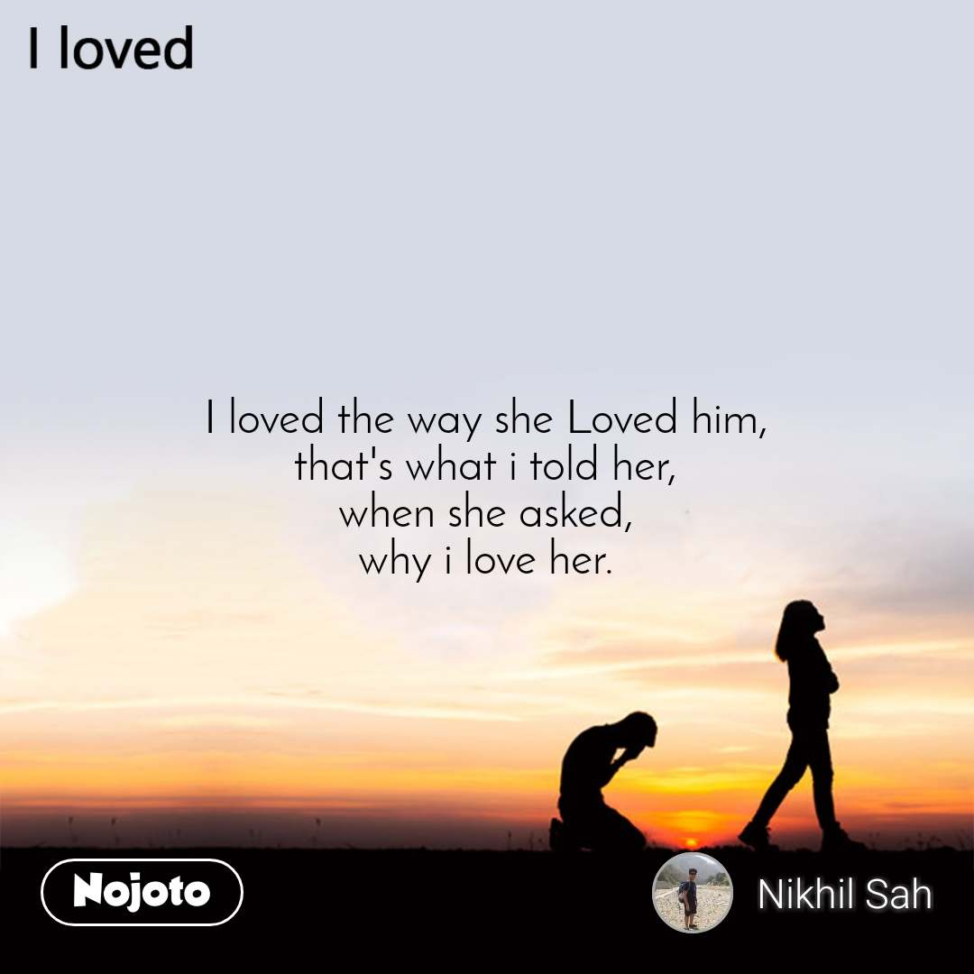 I loved I loved the way she Loved him, that's what i told her, when she asked, why i love her.