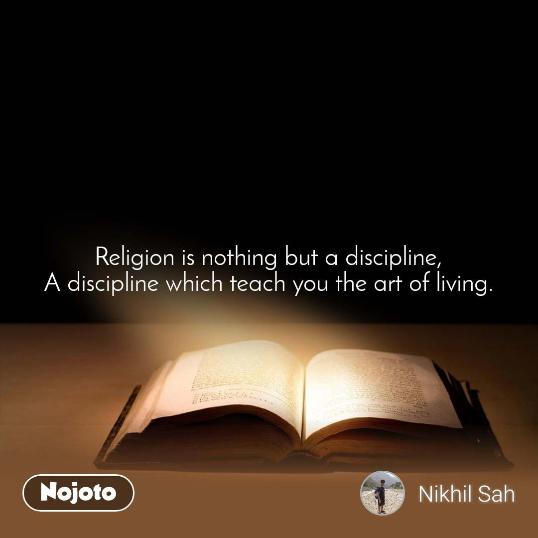 Religion is nothing but a discipline, A discipline which teach you the art of living.