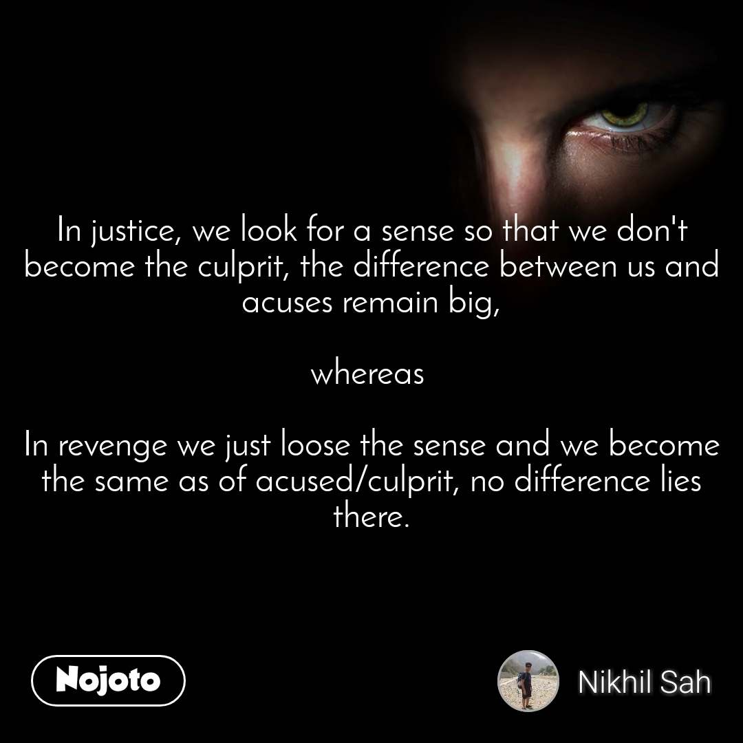 In justice, we look for a sense so that we don't become the culprit, the difference between us and acuses remain big,  whereas   In revenge we just loose the sense and we become the same as of acused/culprit, no difference lies there.