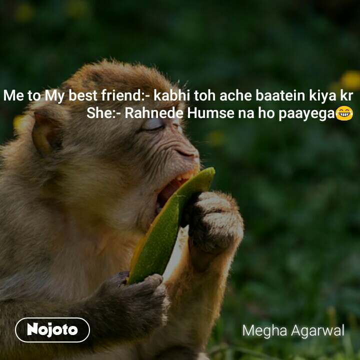Me to My best friend:- kabhi toh ache baatein kiya kr She:- Rahnede Humse na ho paayega😂