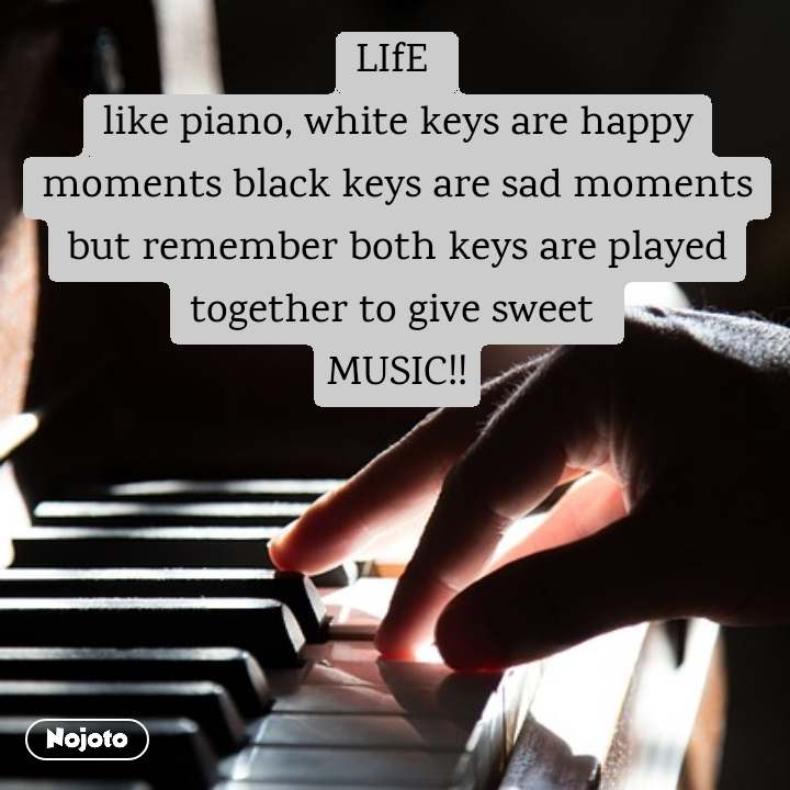 LIfE  like piano, white keys are happy moments black keys are sad moments but remember both keys are played together to give sweet  MUSIC!!