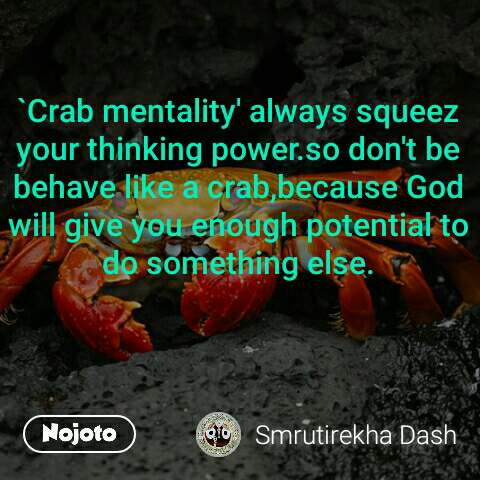 `Crab mentality' always squeez your thinking power.so don't be behave like a crab,because God will give you enough potential to do something else.