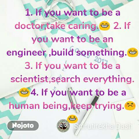 1. If you want to be a doctor,take caring.😁 2. If you want to be an engineer ,build something.😁3. If you want to be a scientist,search everything.😁4. If you want to be a human being,keep trying.😣😀