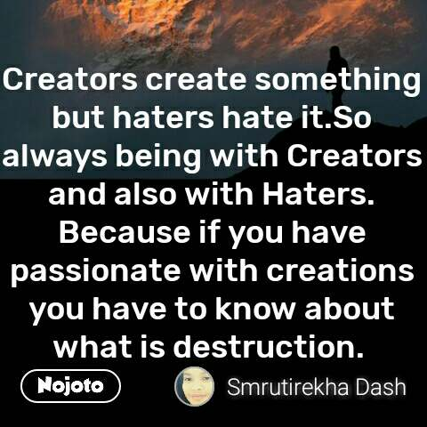 Creators create something but haters hate it.So always being with Creators and also with Haters. Because if you have passionate with creations you have to know about what is destruction.  #NojotoQuote
