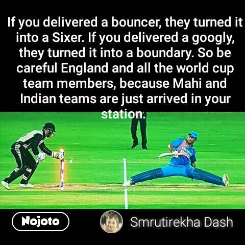 If you delivered a bouncer, they turned it into a Sixer. If you delivered a googly, they turned it into a boundary. So be  careful England and all the world cup team members, because Mahi and Indian teams are just arrived in your station.  #NojotoQuote