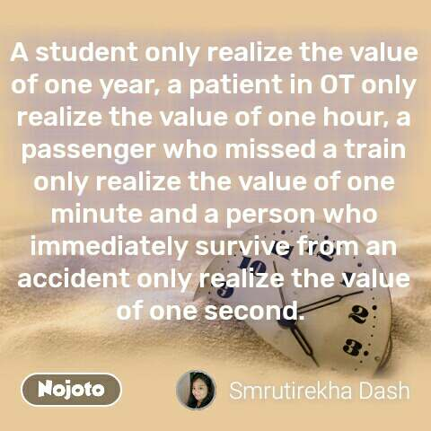 A student only realize the value of one year, a patient in OT only realize the value of one hour, a passenger who missed a train only realize the value of one minute and a person who immediately survive from an accident only realize the value of one second.  #NojotoQuote