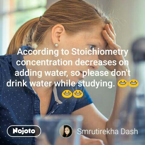 According to Stoichiometry concentration decreases on adding water, so please don't drink water while studying. 😀😀😀😀 #NojotoQuote