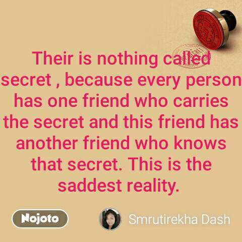 Their is nothing called secret , because every person has one friend who carries the secret and this friend has another friend who knows that secret. This is the saddest reality.  #NojotoQuote