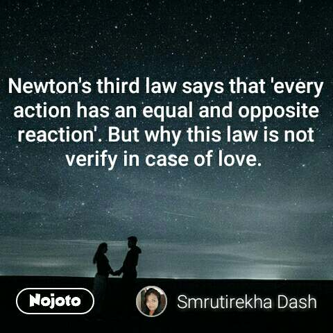 Newton's third law says that 'every action has an equal and opposite reaction'. But why this law is not verify in case of love.  #NojotoQuote