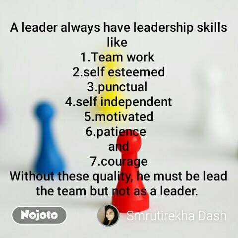 A leader always have leadership skills like  1.Team work  2.self esteemed 3.punctual  4.self independent 5.motivated 6.patience   and 7.courage Without these quality, he must be lead the team but not as a leader.  #NojotoQuote