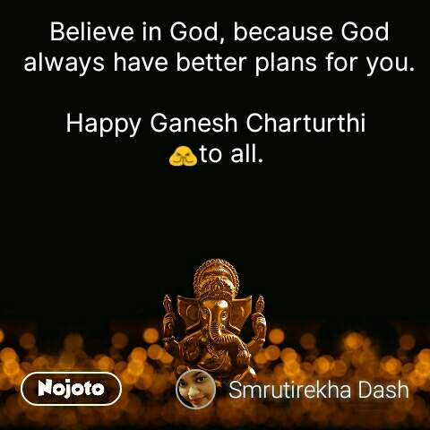 Believe in God, because God always have better plans for you.  Happy Ganesh Charturthi  🙏to all.  #NojotoQuote