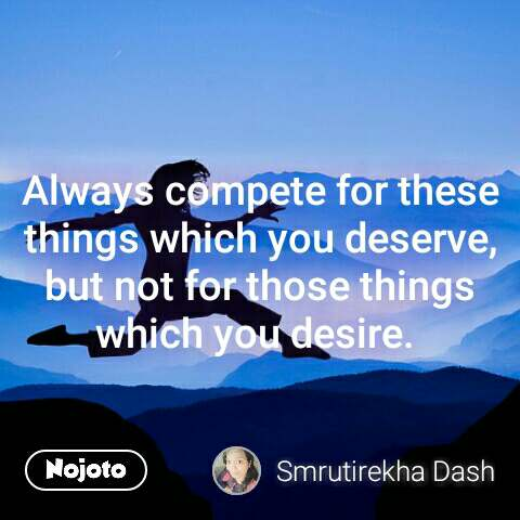 Always compete for these  things which you deserve, but not for those things which you desire.  #NojotoQuote