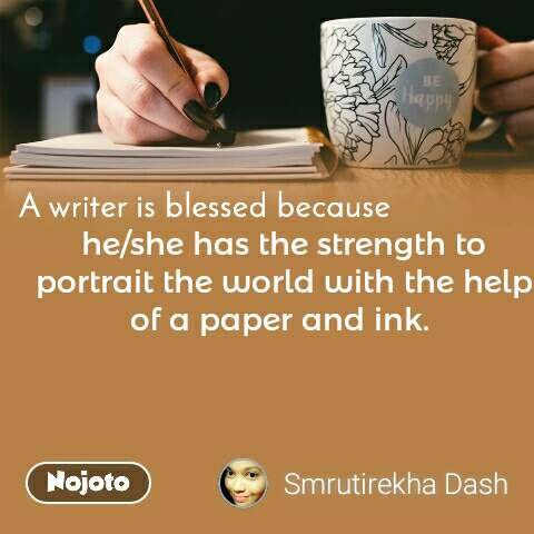 A writer is blessed because he/she has the strength to portrait the world with the help of a paper and ink.