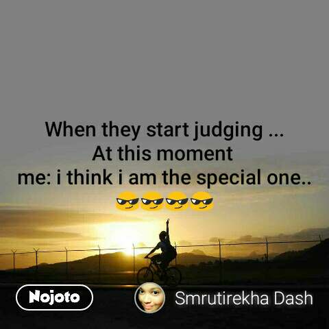 When they start judging ... At this moment  me: i think i am the special one..😎😎😎😎