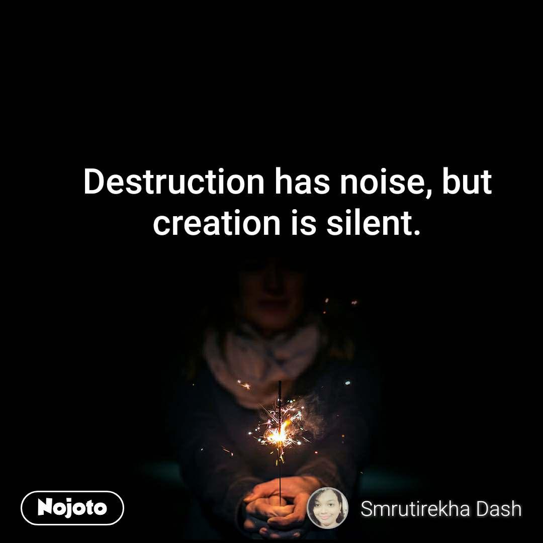 Destruction has noise, but creation is silent.